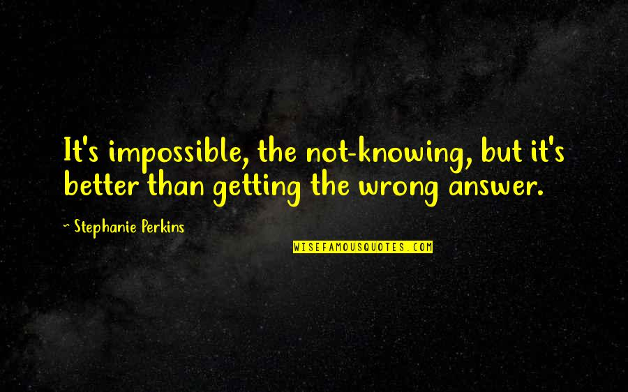 Perkins Quotes By Stephanie Perkins: It's impossible, the not-knowing, but it's better than