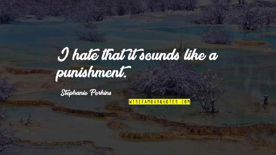 Perkins Quotes By Stephanie Perkins: I hate that it sounds like a punishment.
