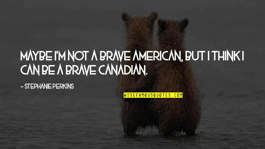 Perkins Quotes By Stephanie Perkins: Maybe I'm not a brave American, but I