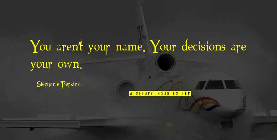 Perkins Quotes By Stephanie Perkins: You aren't your name. Your decisions are your