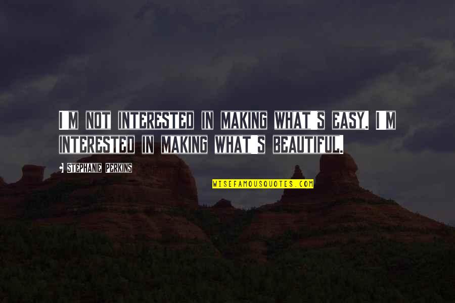 Perkins Quotes By Stephanie Perkins: I'm not interested in making what's easy. I'm