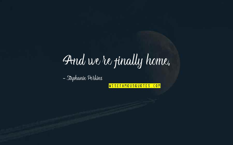 Perkins Quotes By Stephanie Perkins: And we're finally home.