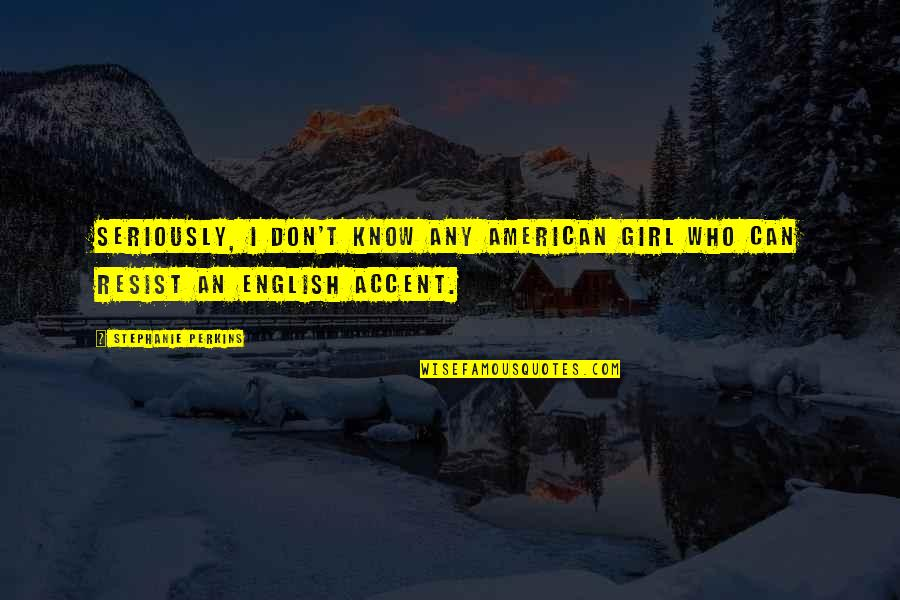 Perkins Quotes By Stephanie Perkins: Seriously, I don't know any American girl who