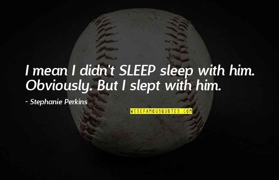 Perkins Quotes By Stephanie Perkins: I mean I didn't SLEEP sleep with him.