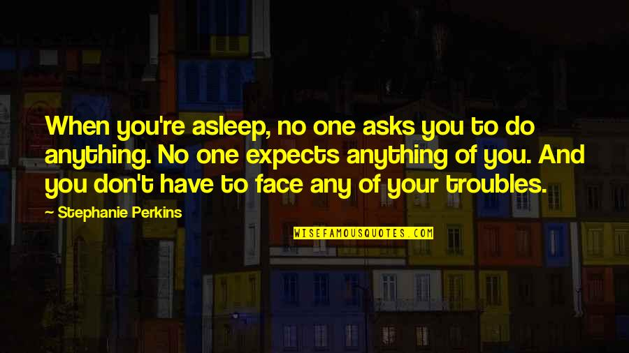 Perkins Quotes By Stephanie Perkins: When you're asleep, no one asks you to