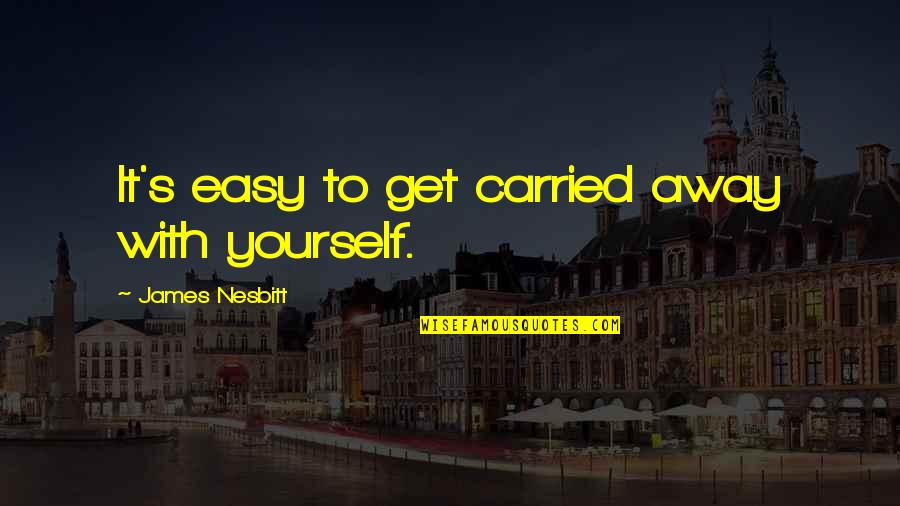 Permanent Residence Quotes By James Nesbitt: It's easy to get carried away with yourself.