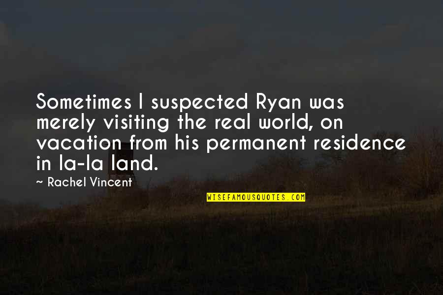 Permanent Residence Quotes By Rachel Vincent: Sometimes I suspected Ryan was merely visiting the