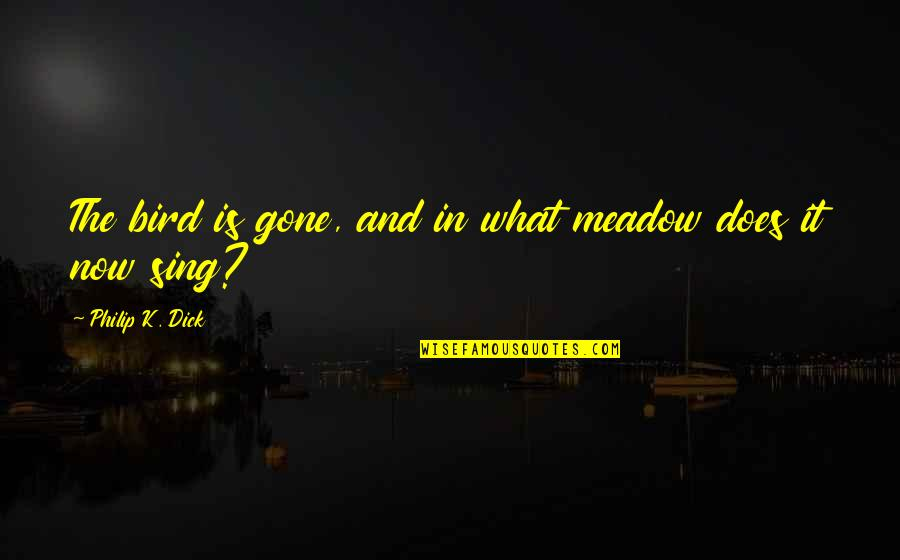 Pernicous Quotes By Philip K. Dick: The bird is gone, and in what meadow