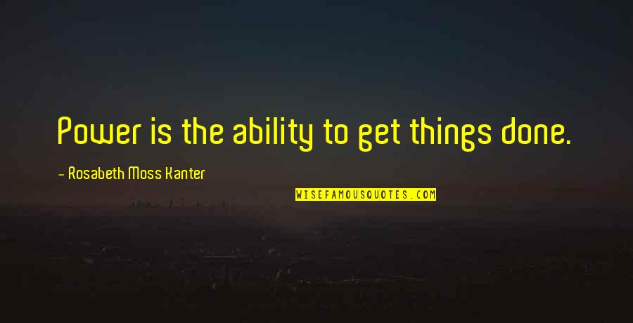 Pernicous Quotes By Rosabeth Moss Kanter: Power is the ability to get things done.