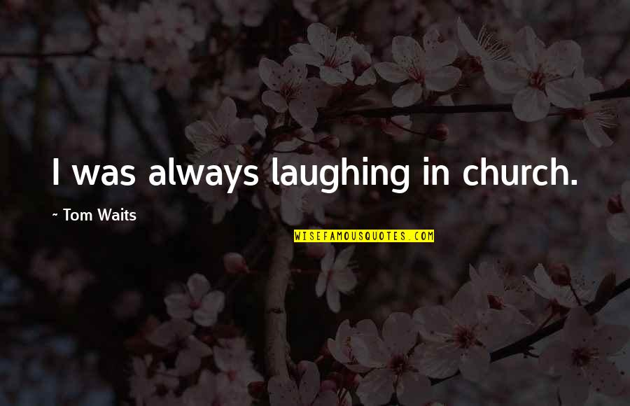 Pernicous Quotes By Tom Waits: I was always laughing in church.