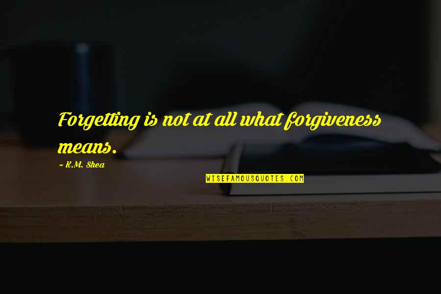Peroxide Quotes By K.M. Shea: Forgetting is not at all what forgiveness means.