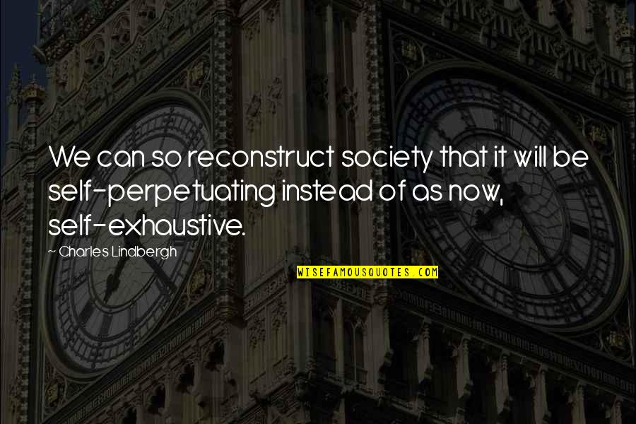 Perpetuating Quotes By Charles Lindbergh: We can so reconstruct society that it will