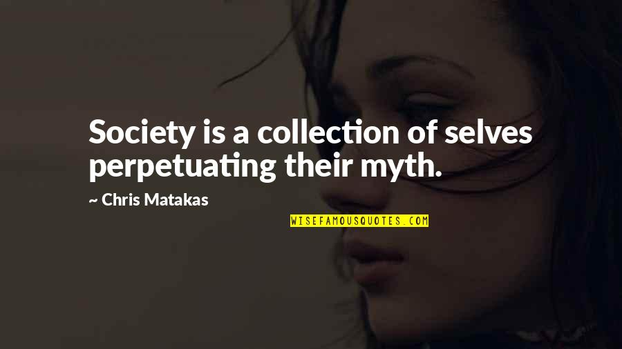 Perpetuating Quotes By Chris Matakas: Society is a collection of selves perpetuating their