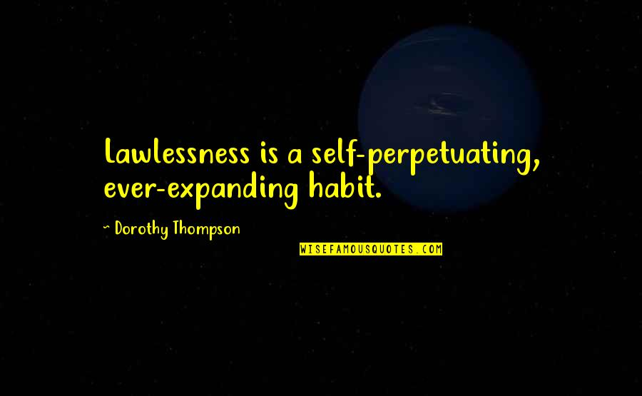 Perpetuating Quotes By Dorothy Thompson: Lawlessness is a self-perpetuating, ever-expanding habit.