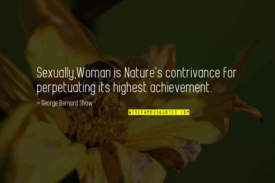 Perpetuating Quotes By George Bernard Shaw: Sexually,Woman is Nature's contrivance for perpetuating its highest
