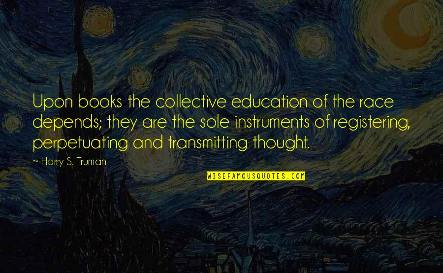 Perpetuating Quotes By Harry S. Truman: Upon books the collective education of the race