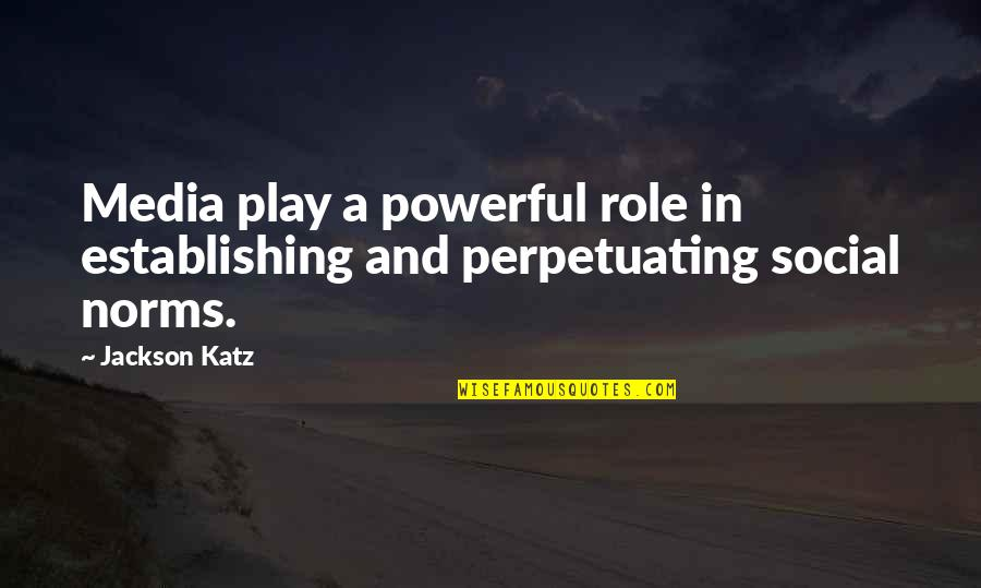 Perpetuating Quotes By Jackson Katz: Media play a powerful role in establishing and