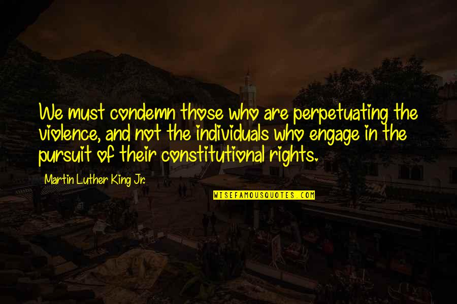 Perpetuating Quotes By Martin Luther King Jr.: We must condemn those who are perpetuating the