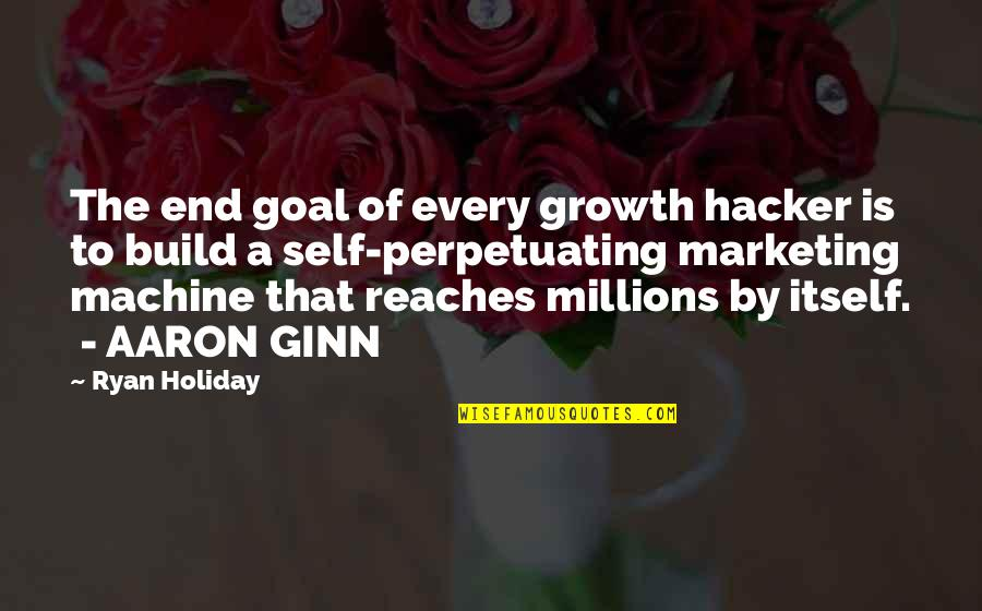 Perpetuating Quotes By Ryan Holiday: The end goal of every growth hacker is