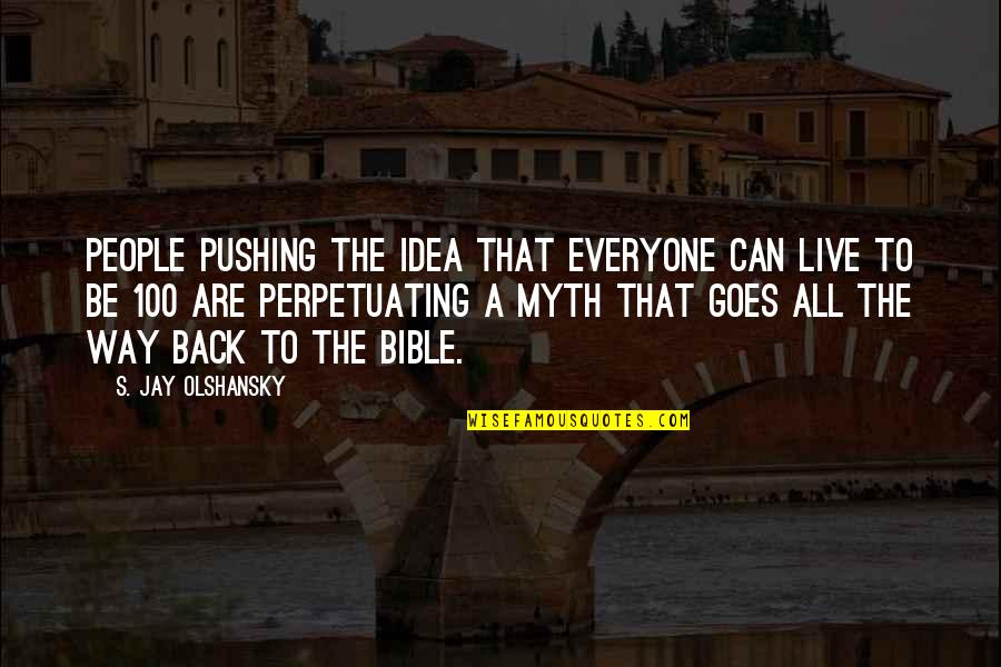 Perpetuating Quotes By S. Jay Olshansky: People pushing the idea that everyone can live
