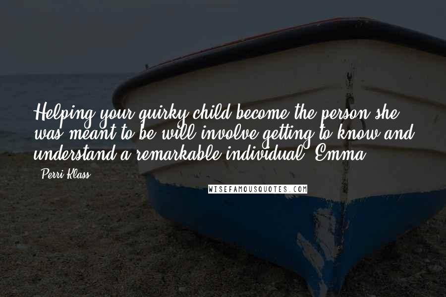 Perri Klass quotes: Helping your quirky child become the person she was meant to be will involve getting to know and understand a remarkable individual. Emma