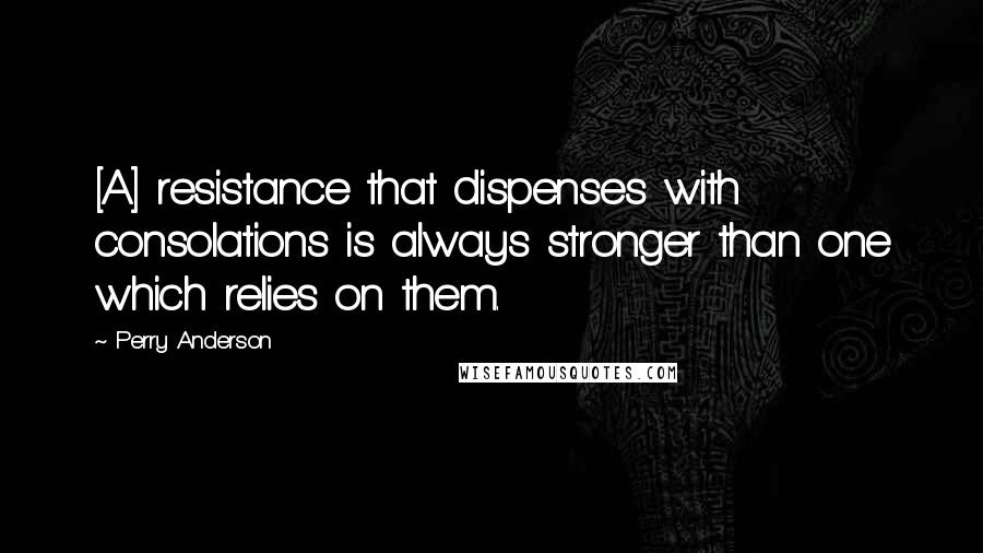 Perry Anderson quotes: [A] resistance that dispenses with consolations is always stronger than one which relies on them.
