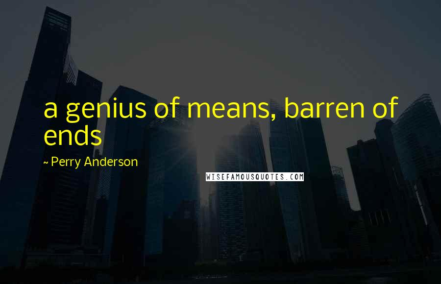 Perry Anderson quotes: a genius of means, barren of ends