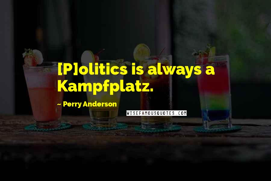 Perry Anderson quotes: [P]olitics is always a Kampfplatz.