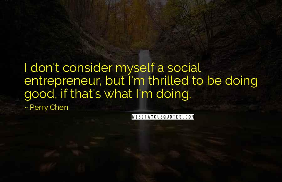 Perry Chen quotes: I don't consider myself a social entrepreneur, but I'm thrilled to be doing good, if that's what I'm doing.