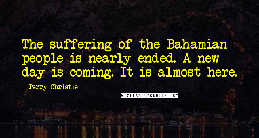 Perry Christie quotes: The suffering of the Bahamian people is nearly ended. A new day is coming. It is almost here.