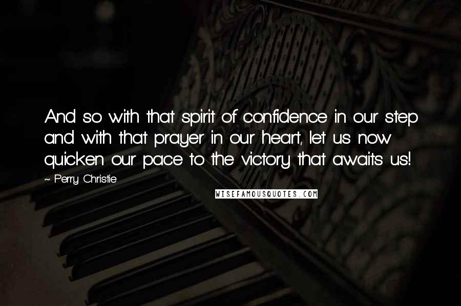 Perry Christie quotes: And so with that spirit of confidence in our step and with that prayer in our heart, let us now quicken our pace to the victory that awaits us!
