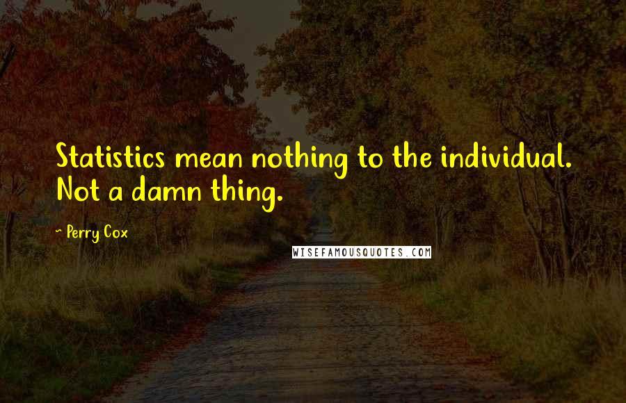 Perry Cox quotes: Statistics mean nothing to the individual. Not a damn thing.