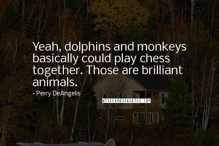 Perry DeAngelis quotes: Yeah, dolphins and monkeys basically could play chess together. Those are brilliant animals.