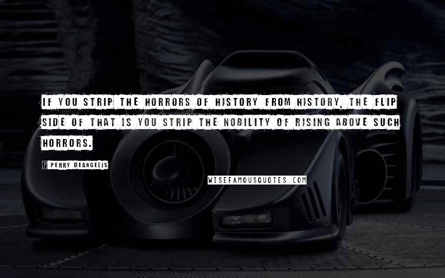Perry DeAngelis quotes: If you strip the horrors of history from history, the flip side of that is you strip the nobility of rising above such horrors.
