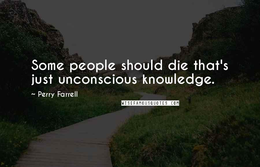 Perry Farrell quotes: Some people should die that's just unconscious knowledge.