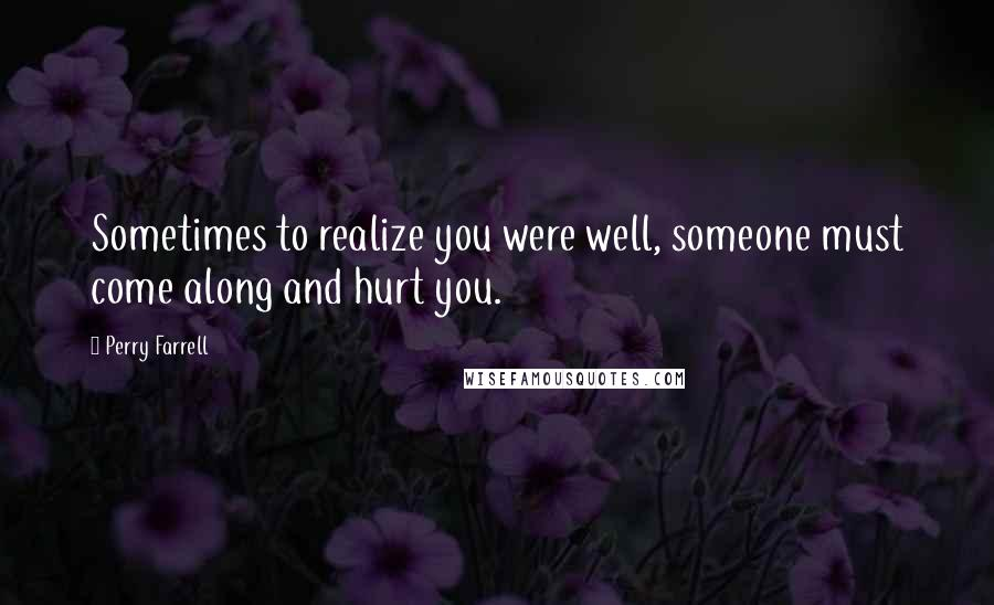 Perry Farrell quotes: Sometimes to realize you were well, someone must come along and hurt you.