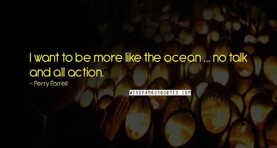 Perry Farrell quotes: I want to be more like the ocean ... no talk and all action.