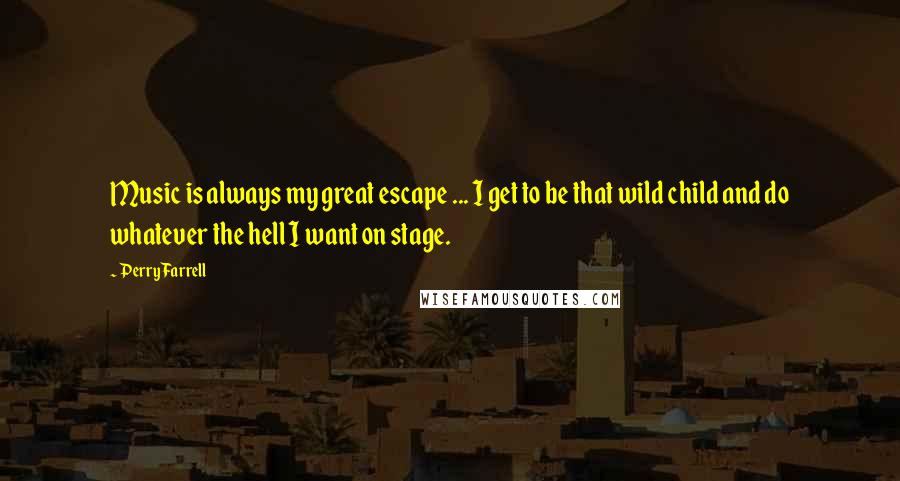 Perry Farrell quotes: Music is always my great escape ... I get to be that wild child and do whatever the hell I want on stage.