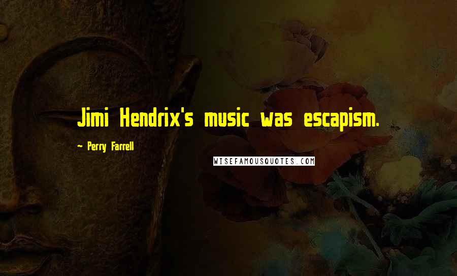 Perry Farrell quotes: Jimi Hendrix's music was escapism.