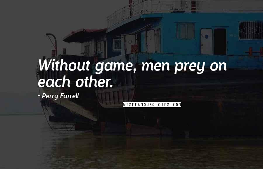 Perry Farrell quotes: Without game, men prey on each other.