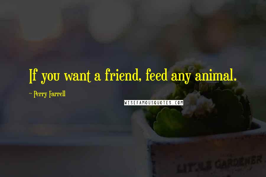 Perry Farrell quotes: If you want a friend, feed any animal.