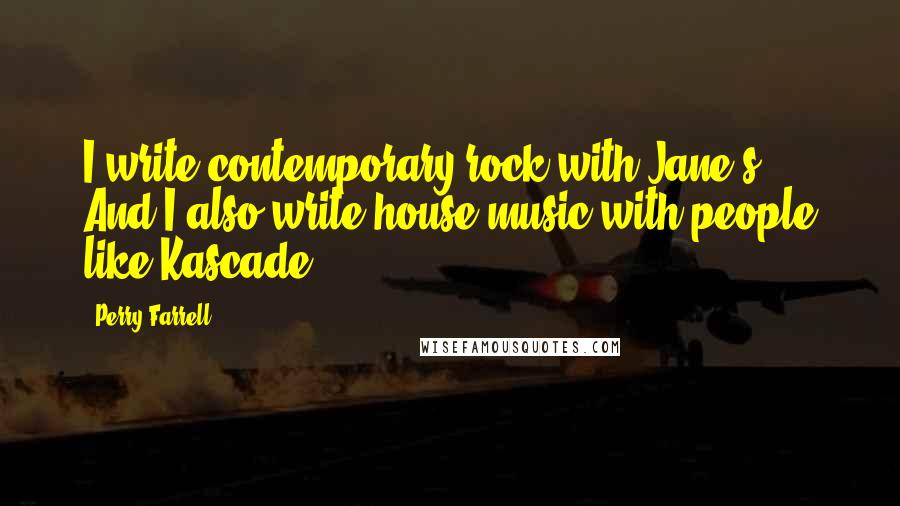 Perry Farrell quotes: I write contemporary rock with Jane's. And I also write house music with people like Kascade.