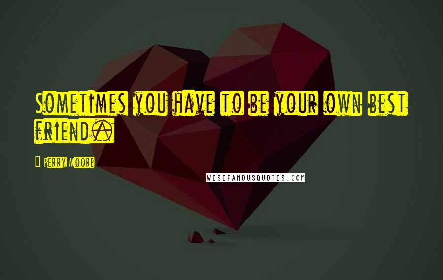 Perry Moore quotes: Sometimes you have to be your own best friend.