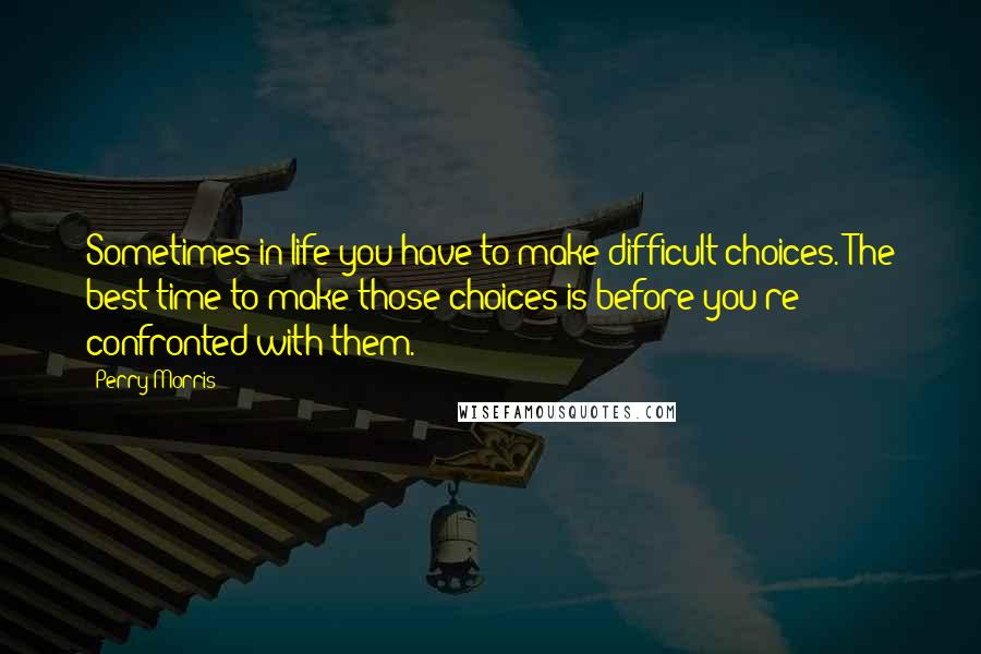 Perry Morris quotes: Sometimes in life you have to make difficult choices. The best time to make those choices is before you're confronted with them.