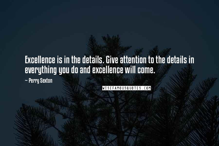 Perry Sexton quotes: Excellence is in the details. Give attention to the details in everything you do and excellence will come.