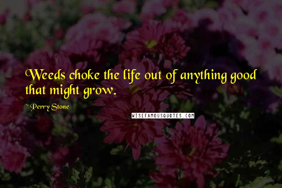 Perry Stone quotes: Weeds choke the life out of anything good that might grow.