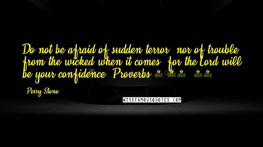 Perry Stone quotes: Do not be afraid of sudden terror, nor of trouble from the wicked when it comes; for the Lord will be your confidence (Proverbs 3:25, 26).