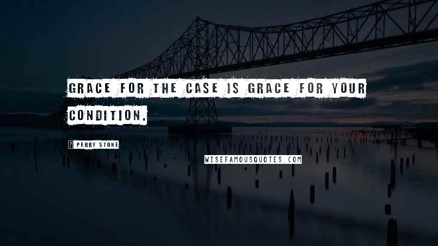 Perry Stone quotes: Grace for the case is grace for your condition.