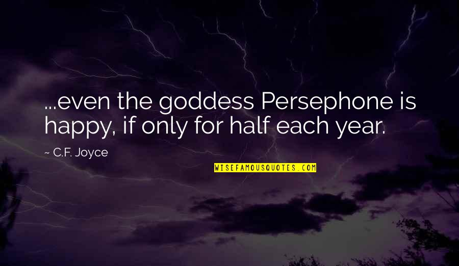 Persephone And Hades Quotes By C.F. Joyce: ...even the goddess Persephone is happy, if only