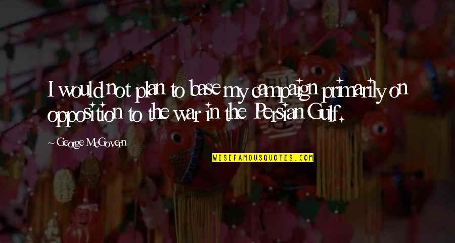 Persian Gulf Quotes By George McGovern: I would not plan to base my campaign